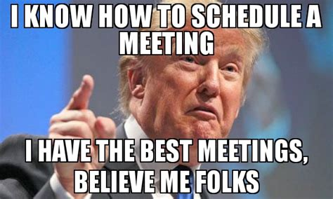 Meme Meeting - i know how to schedule a meeting i have the best meetings believe me folks meme donald trump