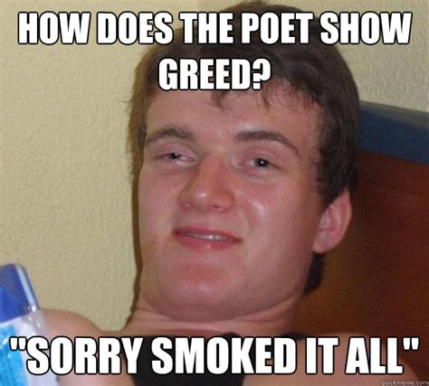 Greed Meme - how does the poet show greed quot sorry smoked it all quot 10 guy quickmeme