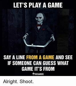 LET'S PLAY a GAME SAY a LINE FROM a GAME AND SEE IF ...