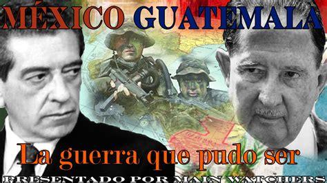 conflicto mexico guatemala la guerra  casi fue youtube