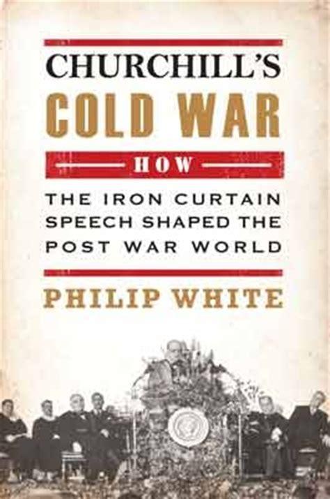 Churchills Iron Curtain Speech by Churchill S Cold War The Iron Curtain Speech That