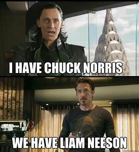 I have Chuck Norris We have Liam Neeson - The Avengers ...