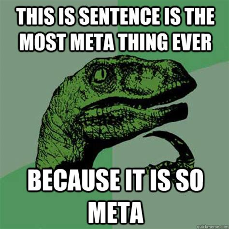 Meta Memes - this is sentence is the most meta thing ever because it is so meta philosoraptor quickmeme