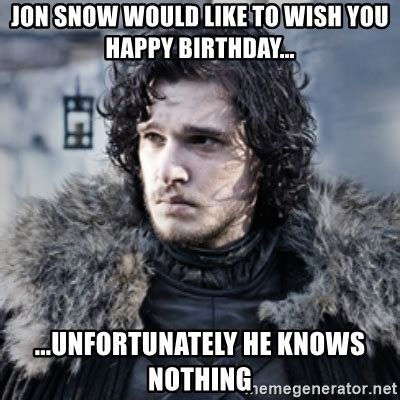 Jon Snow Meme - jon snow would like to wish you happy birthday unfortunately he knows nothing jon snow