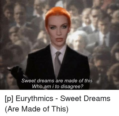 Sweet Dreams Meme - sweet dreams are made of this who am i to disagree p eurythmics sweet dreams are made of this