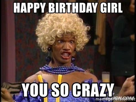 You So Crazy Meme - happy birthday girl you so crazy in living color wanda meme generator