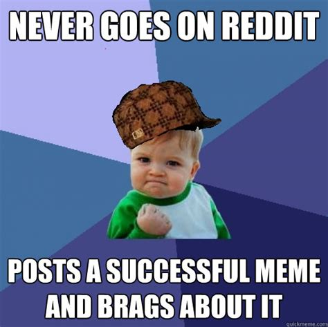 How To Post A Meme On Reddit - never goes on reddit posts a successful meme and brags about it scumbag success kid quickmeme