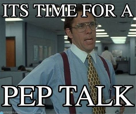 Talk Meme Pep Talk Its Time For A On Memegen