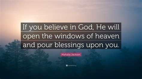 "Mahalia jackson was a famous gospel singer who worked from the 1920s through the 1970s. Mahalia Jackson Quote: ""If you believe in God, He will open the windows of heaven and pour ..."