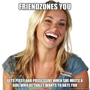 Possessive Girlfriend Meme - friendzones you gets pissy and possessive when she meets a girl who actually wants to date you