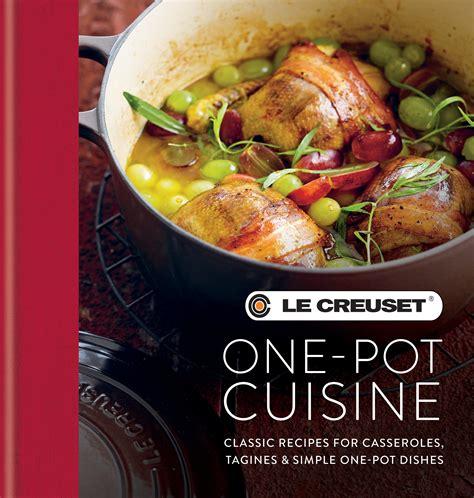 le creuset one pot cuisine classic recipes for casseroles tagines simple one pot dishes