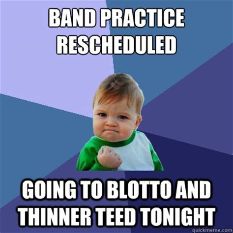 Band Practice Meme - band practice rescheduled going to blotto and thinner teed tonight success kid quickmeme
