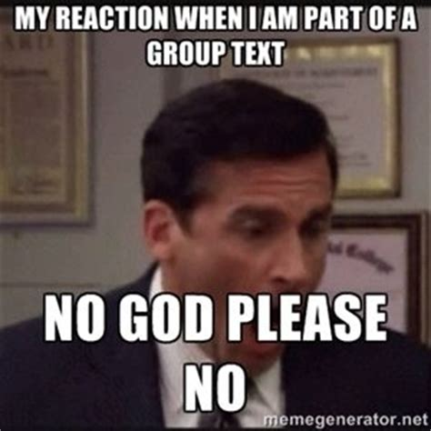 Group Text Meme - my reaction when i am part of a group text no god please no michael scott yelling no me