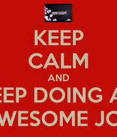 Keep Calm You Are Doing an Awesome Job