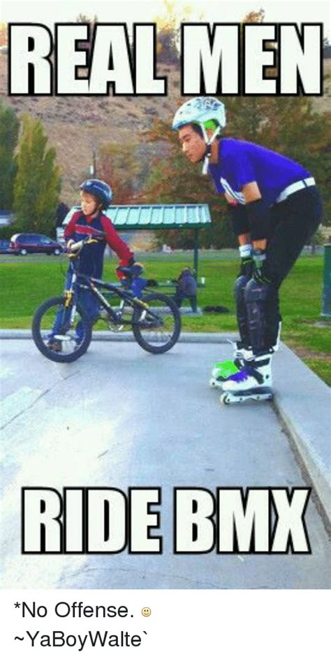 Bmx Meme - real men ride bmx no offense yaboywalte bmx meme on