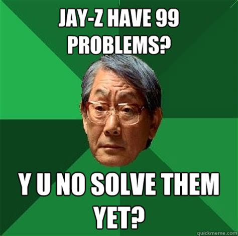 Jay Z 100 Problems Meme - jay z have 99 problems y u no solve them yet high expectations asian father quickmeme