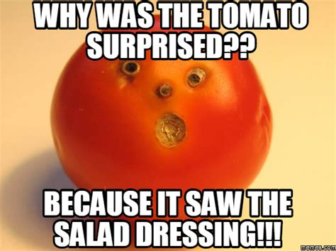 Tomato Meme - why was the tomato surprised because it saw the salad dressing memes com