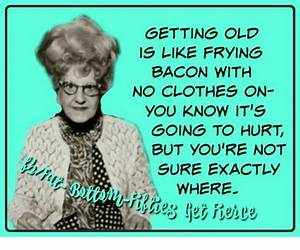GETTING OLD IS LIKE FRYING BACON WITH NO CLOTHES ON YOU ...