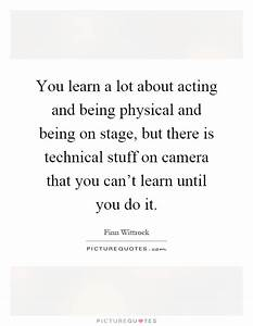 You learn a lot about acting and being physical and being ...