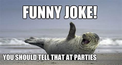 Sarcastic Funny Memes - funny joke you should tell that at parties sarcastic laugh seal quickmeme