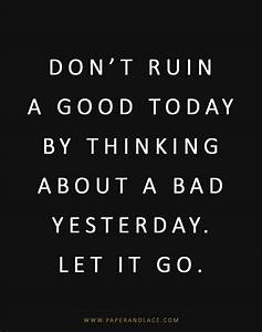 Don't ruin a good today by thinking about a bad...