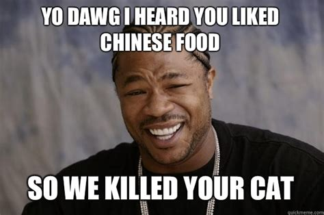 Funny Chinese Meme - yo dawg i heard you liked chinese food so we killed your cat xzibit meme quickmeme