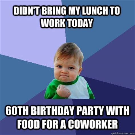 Birthday Party Memes - didn t bring my lunch to work today 60th birthday party with food for a coworker success kid