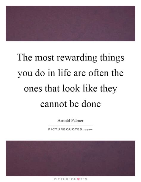 The Most Rewarding the most rewarding things you do in are often the