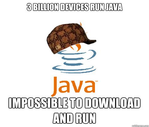 Java Memes - 3 billion devices run java impossible to download and run scumbag java quickmeme