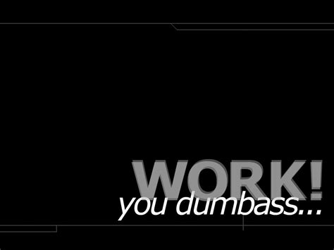 """All of the lazy wallpapers bellow have a minimum hd resolution (or 1920x1080 for the tech guys) and are easily downloadable by clicking the image and saving it. 'Work you dumbass"""" Wallpaper by Kylewulf on DeviantArt"""