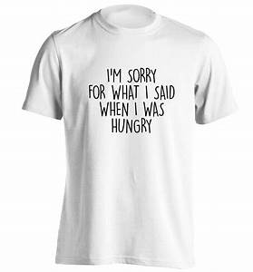 I'm sorry for what I said when I was hungry T Shirt ...