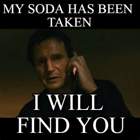 Liam Neeson Taken Meme - my soda has been taken liam neeson taken meme on memegen