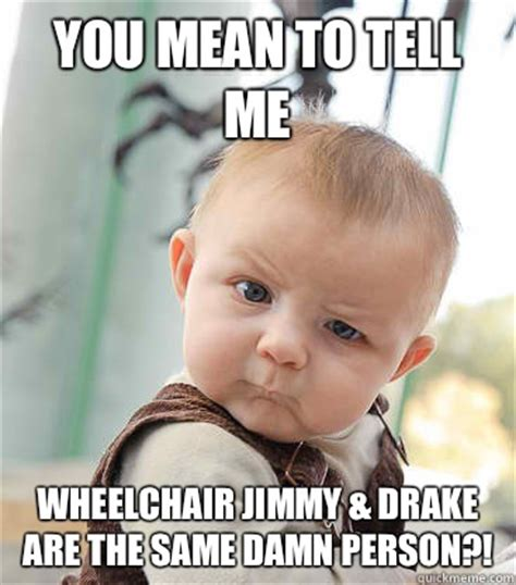 Drake Wheelchair Meme - you mean to tell me wheelchair jimmy drake are the same damn person skeptical baby quickmeme