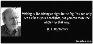 Writing is like driving at night in the fog. You can only ...