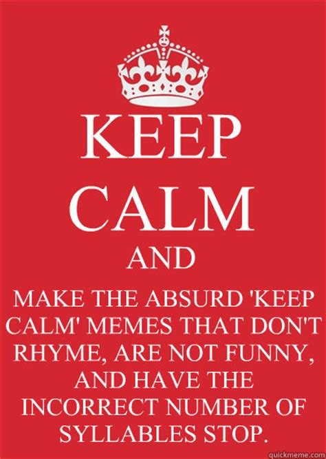 Make My Own Keep Calm Meme - keep calm and make the absurd keep calm memes that don t rhyme are not funny and have the