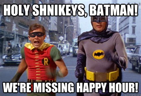 Happy Hour Meme - holy shnikeys batman we re missing happy hour holy happy hour quickmeme