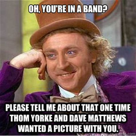 Thom Yorke Meme - oh you re in a band please tell me about that one time thom yorke and dave matthews wanted a