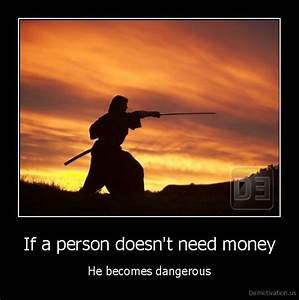 If a person doesn't need moneyHe becomes ...