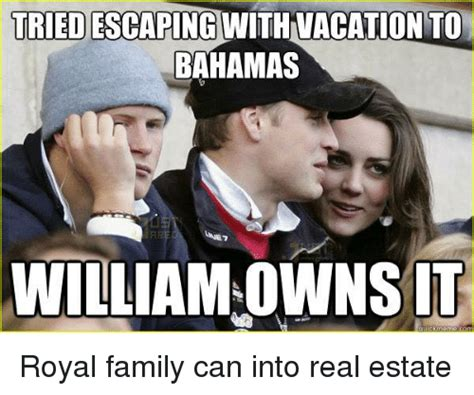 Royal Family Memes - triedescaping with vacation to bahamas williamowns it ck meme royal family can into real estate