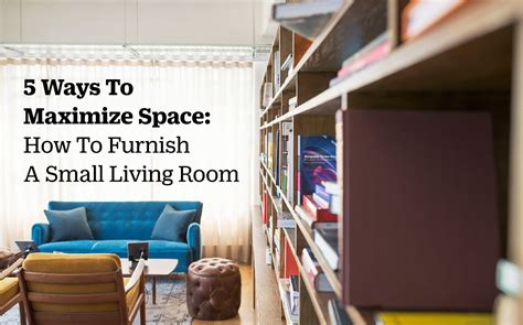 ways  maximize space   furnish  small living