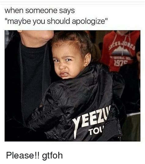 Gtfoh Meme - when someone says maybe you should apologize 297e eezi toi please gtfoh meme on sizzle