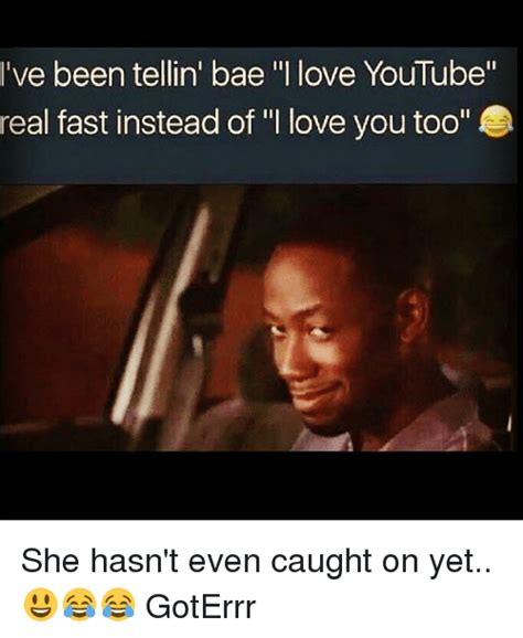 I Love You Bae Meme - ve been tellin bae i love youtube real fast instead of i love you too she hasn t even caught