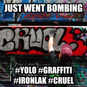 Graffiti Meme - just went bombing yolo graffiti ironlak cruel tumblr toy quickmeme