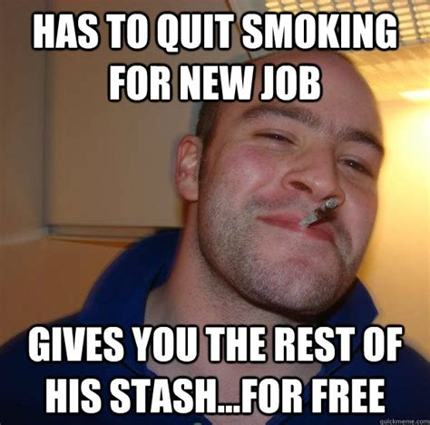 Quit Meme - has to quit smoking for new job gives you the rest of his stash for free misc quickmeme