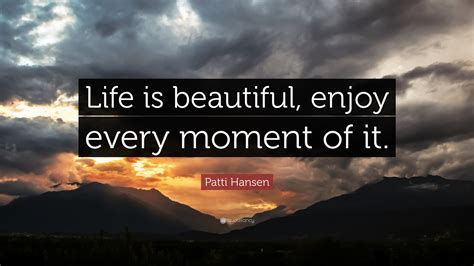 """Be glad of life because it gives you the chance to love, to work, to play, and to look up at the stars. Patti Hansen Quote: """"Life is beautiful, enjoy every moment of it."""" (9 wallpapers) - Quotefancy"""