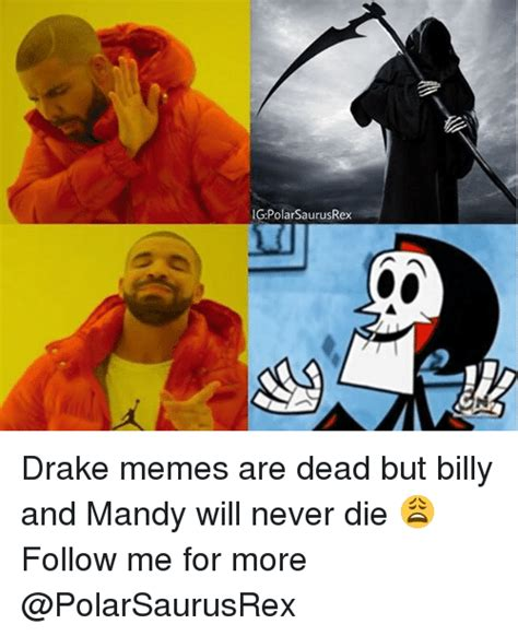Memes Never Die - igpolarsaurusrex drake memes are dead but billy and mandy