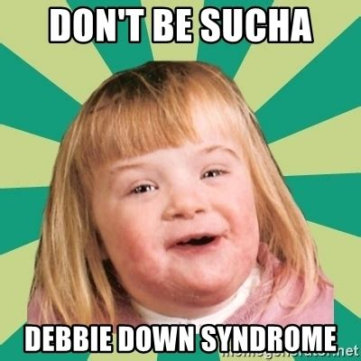 Down With The Syndrome Meme - don t be sucha debbie down syndrome retard girl meme generator
