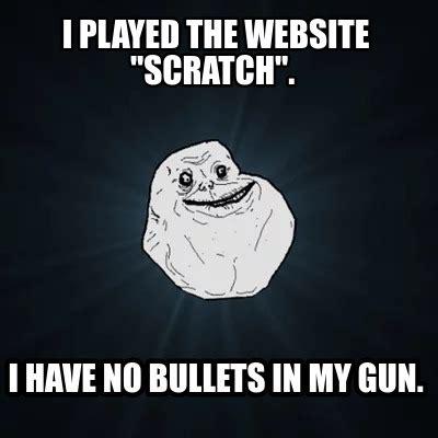 Meme Creator Website - meme creator i played the website quot scratch quot i have no bullets in my gun meme generator at