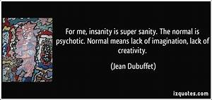 For me, insanity is super sanity. The normal is psychotic ...