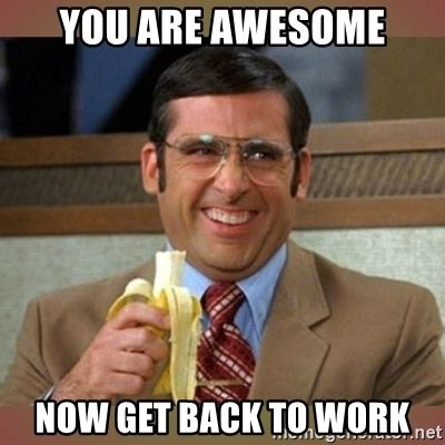 Get To Work Meme - you are awesome now get back to work steve carell meme generator